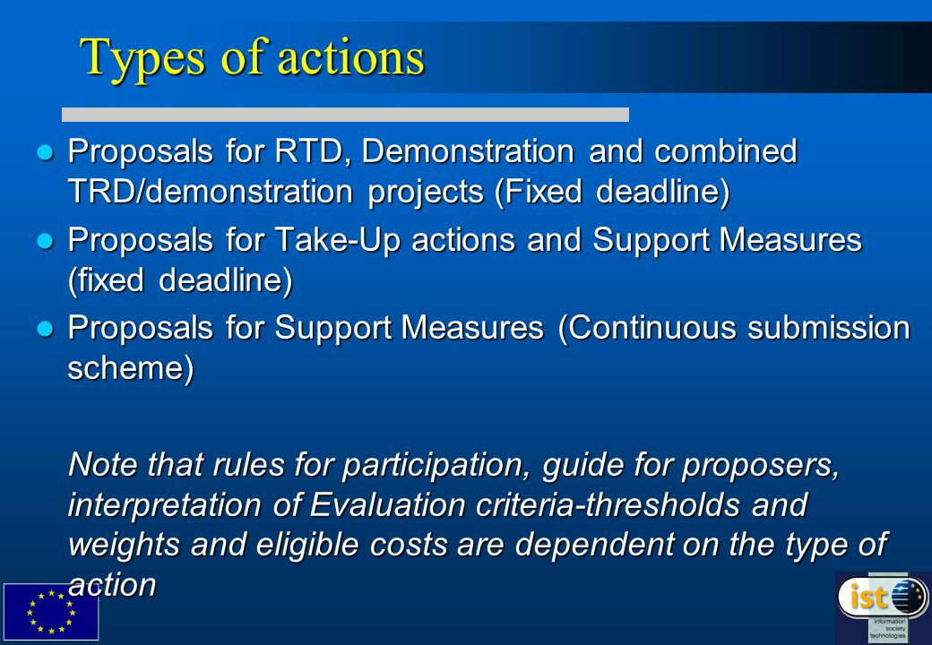 Types of actions Proposals for RTD, Demonstration and combined TRD/demonstration projects (Fixed deadline) Proposals for RTD, Demonstration and combined TRD/demonstration projects (Fixed deadline) Proposals for Take-Up actions and Support Measures (fixed deadline) Proposals for Take-Up actions and Support Measures (fixed deadline) Proposals for Support Measures (Continuous submission scheme) Proposals for Support Measures (Continuous submission scheme) Note that rules for participation, guide for proposers, interpretation of Evaluation criteria-thresholds and weights and eligible costs are dependent on the type of action