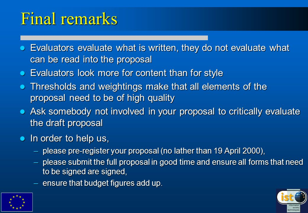 Final remarks Evaluators evaluate what is written, they do not evaluate what can be read into the proposal Evaluators evaluate what is written, they do not evaluate what can be read into the proposal Evaluators look more for content than for style Evaluators look more for content than for style Thresholds and weightings make that all elements of the proposal need to be of high quality Thresholds and weightings make that all elements of the proposal need to be of high quality Ask somebody not involved in your proposal to critically evaluate the draft proposal Ask somebody not involved in your proposal to critically evaluate the draft proposal In order to help us, In order to help us, –please pre-register your proposal (no lather than 19 April 2000), –please submit the full proposal in good time and ensure all forms that need to be signed are signed, –ensure that budget figures add up.