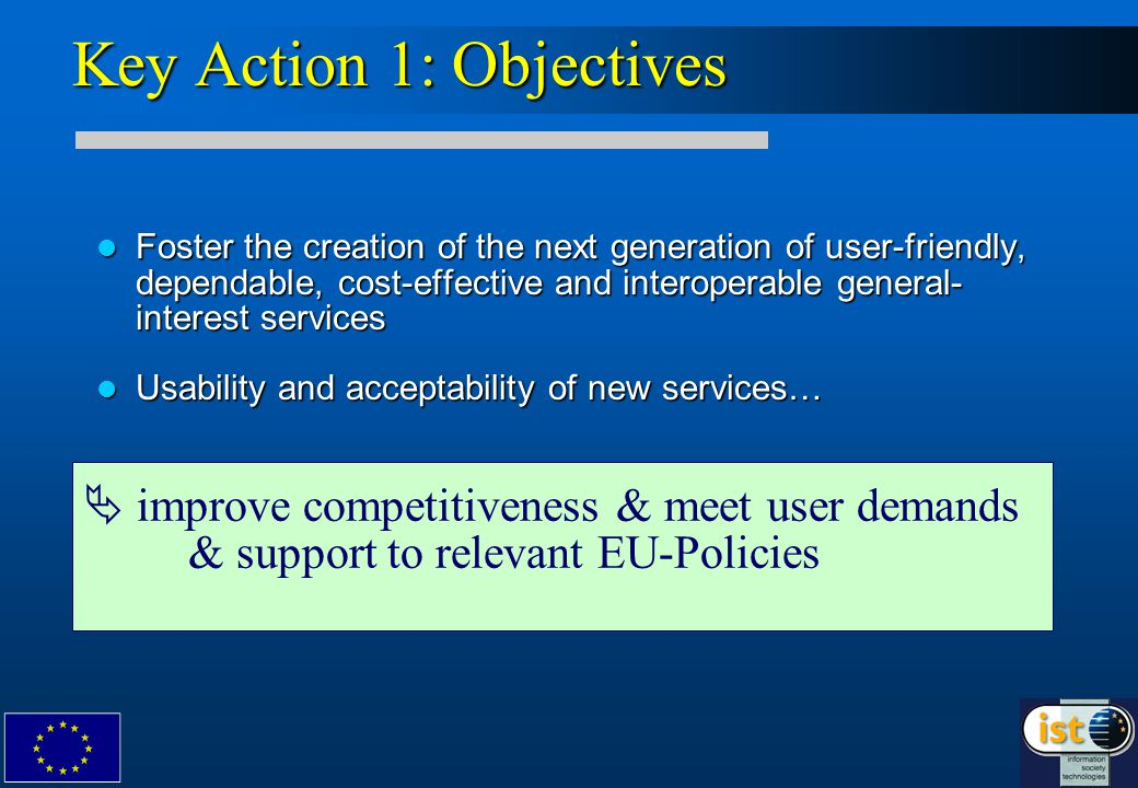 Key Action 1: Objectives Foster the creation of the next generation of user-friendly, dependable, cost-effective and interoperable general- interest services Foster the creation of the next generation of user-friendly, dependable, cost-effective and interoperable general- interest services Usability and acceptability of new services… Usability and acceptability of new services…  improve competitiveness & meet user demands & support to relevant EU-Policies