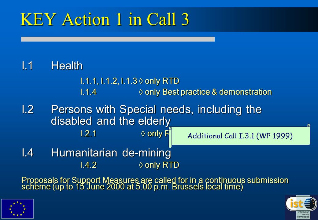 KEY Action 1 in Call 3 I.1Health I.1.1, I.1.2, I.1.3  only RTD I.1.4  only Best practice & demonstration I.2 Persons with Special needs, including the disabled and the elderly I.2.1  only RTD I.4Humanitarian de-mining I.4.2  only RTD Proposals for Support Measures are called for in a continuous submission scheme (up to 15 June 2000 at 5.00 p.m.