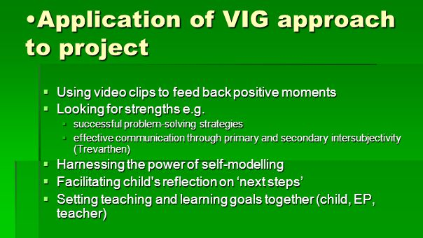Application of VIG approach to projectApplication of VIG approach to project  Using video clips to feed back positive moments  Looking for strengths e.g.