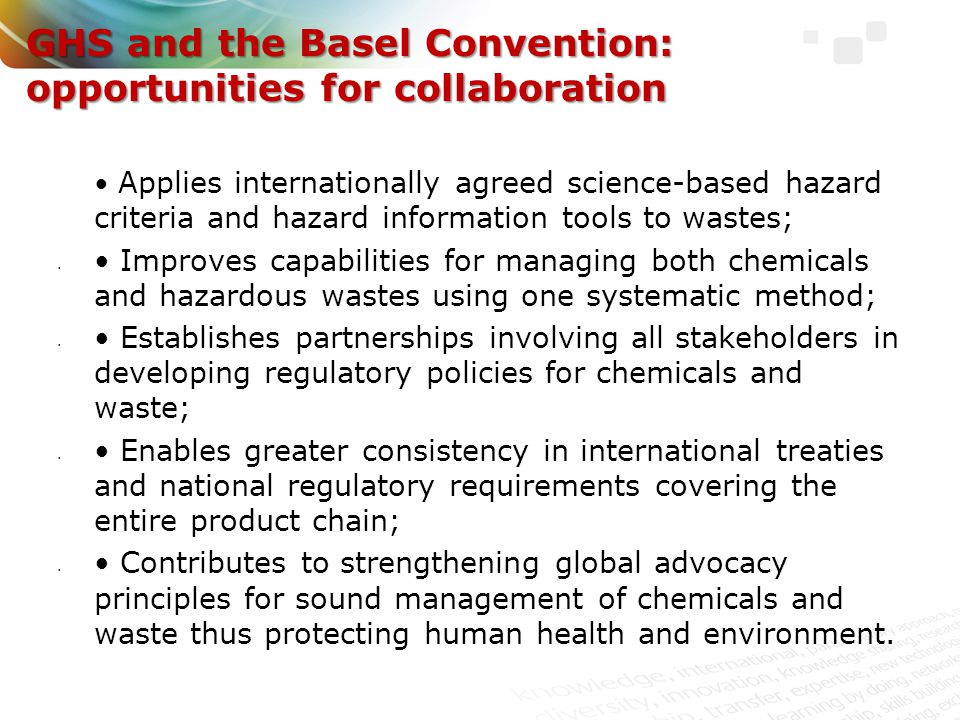 Components of GHS, including labelling systems, easily understandable symbols, and SDS are highly relevant to the Basel Convention; Article 4.7 (b), of the Convention states, each Party shall: 'Require that hazardous waste and other wastes that are to be the subject of transboundary movement be packaged, labelled, and transported in conformity with generally accepted and recognized international rules and standards in the field of packaging, labelling, and transport and that due account is taken of relevant international recognized practices'.