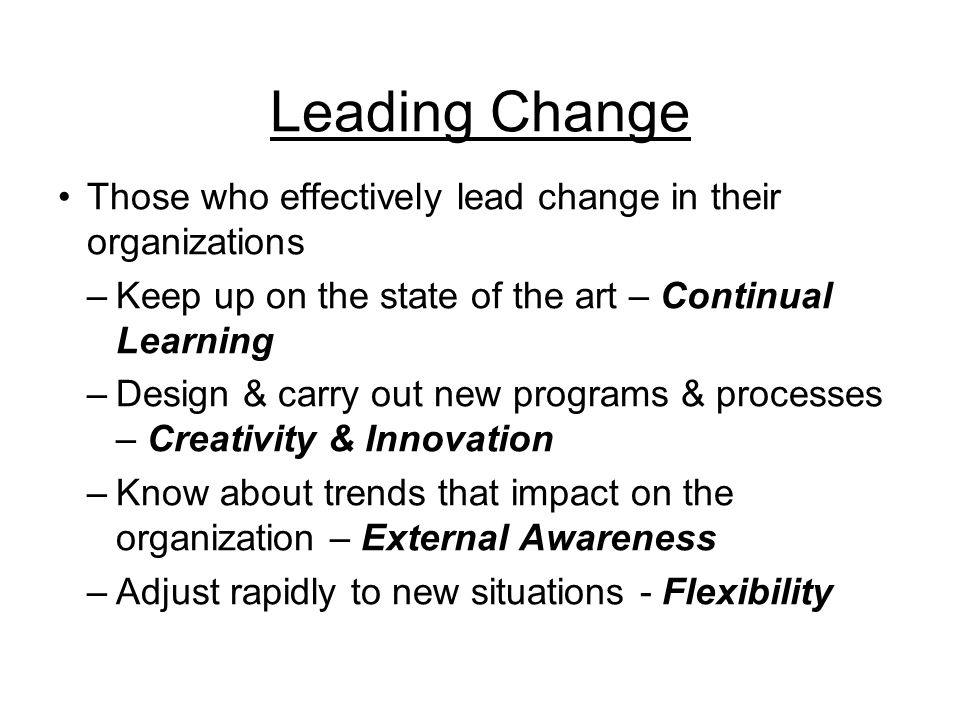 Leading Change Those who effectively lead change in their organizations –Keep up on the state of the art – Continual Learning –Design & carry out new programs & processes – Creativity & Innovation –Know about trends that impact on the organization – External Awareness –Adjust rapidly to new situations - Flexibility