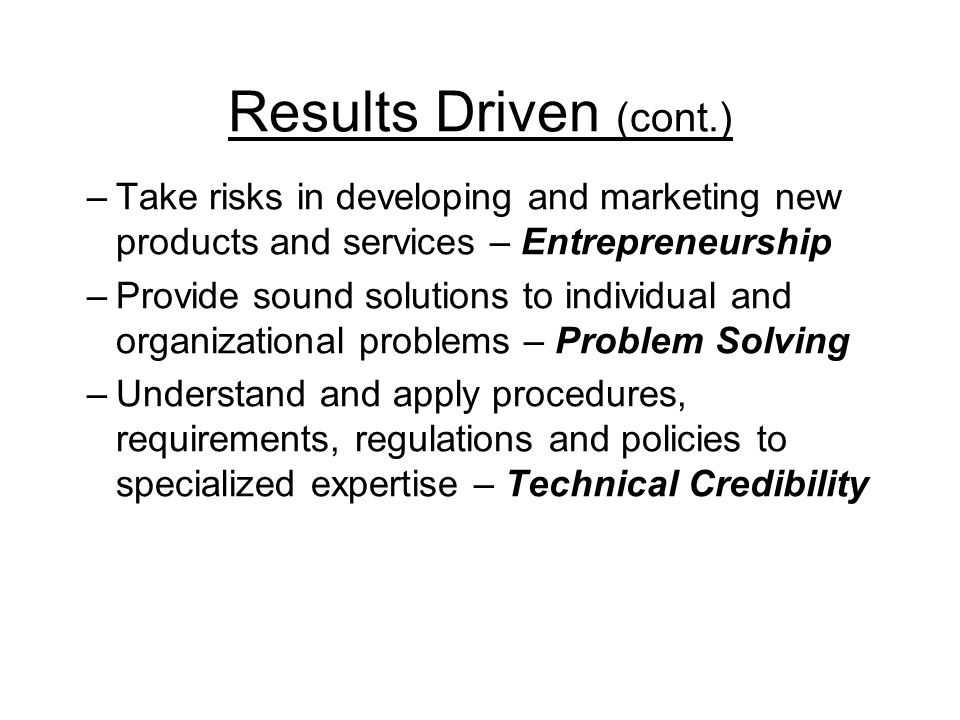 Results Driven (cont.) –Take risks in developing and marketing new products and services – Entrepreneurship –Provide sound solutions to individual and organizational problems – Problem Solving –Understand and apply procedures, requirements, regulations and policies to specialized expertise – Technical Credibility