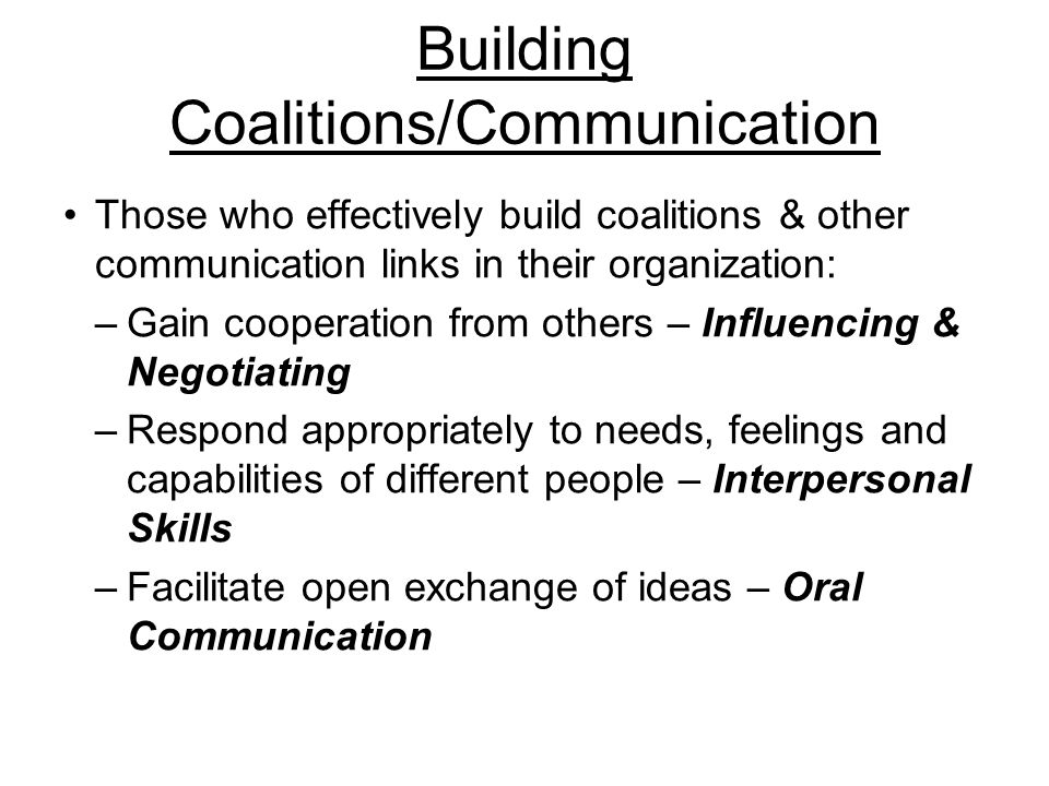 Building Coalitions/Communication Those who effectively build coalitions & other communication links in their organization: –Gain cooperation from others – Influencing & Negotiating –Respond appropriately to needs, feelings and capabilities of different people – Interpersonal Skills –Facilitate open exchange of ideas – Oral Communication
