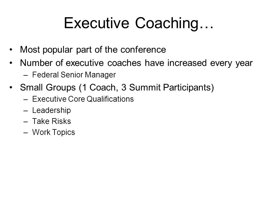 Executive Coaching… Most popular part of the conference Number of executive coaches have increased every year –Federal Senior Manager Small Groups (1 Coach, 3 Summit Participants) –Executive Core Qualifications –Leadership –Take Risks –Work Topics