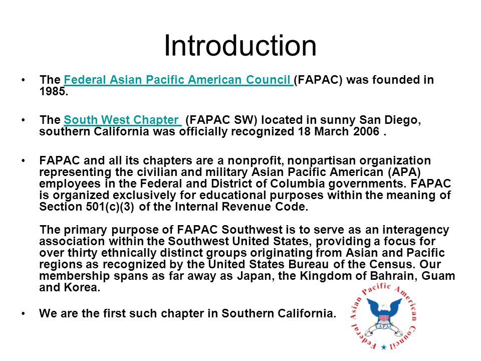 Introduction The Federal Asian Pacific American Council (FAPAC) was founded in 1985.Federal Asian Pacific American Council The South West Chapter (FAPAC SW) located in sunny San Diego, southern California was officially recognized 18 March 2006.South West Chapter FAPAC and all its chapters are a nonprofit, nonpartisan organization representing the civilian and military Asian Pacific American (APA) employees in the Federal and District of Columbia governments.