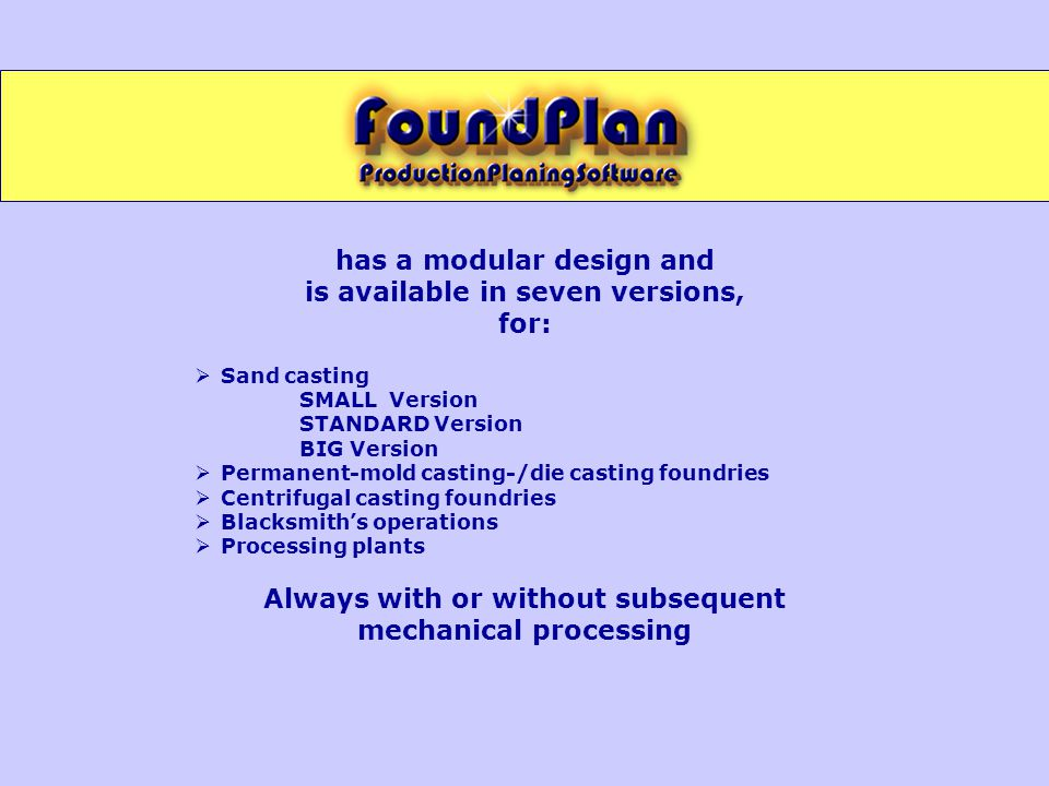 has a modular design and is available in seven versions, for:  Sand casting SMALL Version STANDARD Version BIG Version  Permanent-mold casting-/die casting foundries  Centrifugal casting foundries  Blacksmith's operations  Processing plants Always with or without subsequent mechanical processing