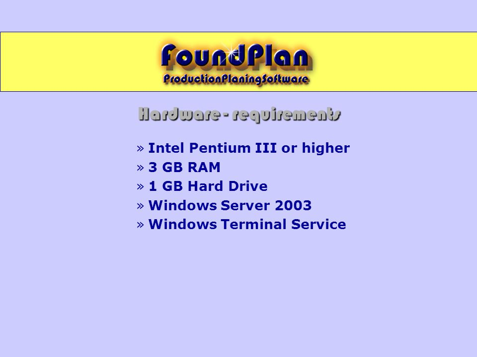 Hardware - requirements »Intel Pentium III or higher »3 GB RAM »1 GB Hard Drive »Windows Server 2003 »Windows Terminal Service