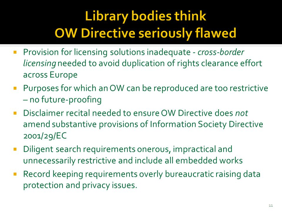  Provision for licensing solutions inadequate - cross-border licensing needed to avoid duplication of rights clearance effort across Europe  Purposes for which an OW can be reproduced are too restrictive – no future-proofing  Disclaimer recital needed to ensure OW Directive does not amend substantive provisions of Information Society Directive 2001/29/EC  Diligent search requirements onerous, impractical and unnecessarily restrictive and include all embedded works  Record keeping requirements overly bureaucratic raising data protection and privacy issues.