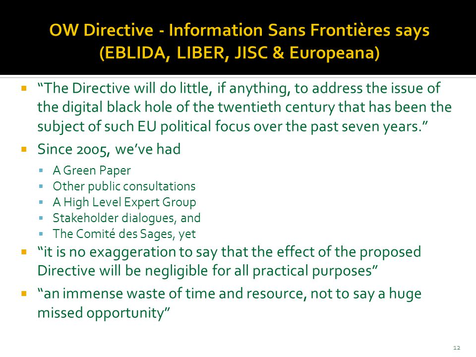  The Directive will do little, if anything, to address the issue of the digital black hole of the twentieth century that has been the subject of such EU political focus over the past seven years.  Since 2005, we've had  A Green Paper  Other public consultations  A High Level Expert Group  Stakeholder dialogues, and  The Comité des Sages, yet  it is no exaggeration to say that the effect of the proposed Directive will be negligible for all practical purposes  an immense waste of time and resource, not to say a huge missed opportunity 12