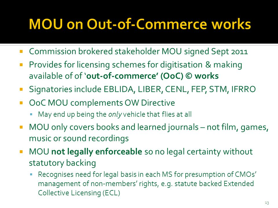  Commission brokered stakeholder MOU signed Sept 2011  Provides for licensing schemes for digitisation & making available of of 'out-of-commerce' (OoC) © works  Signatories include EBLIDA, LIBER, CENL, FEP, STM, IFRRO  OoC MOU complements OW Directive  May end up being the only vehicle that flies at all  MOU only covers books and learned journals – not film, games, music or sound recordings  MOU not legally enforceable so no legal certainty without statutory backing  Recognises need for legal basis in each MS for presumption of CMOs' management of non-members' rights, e.g.