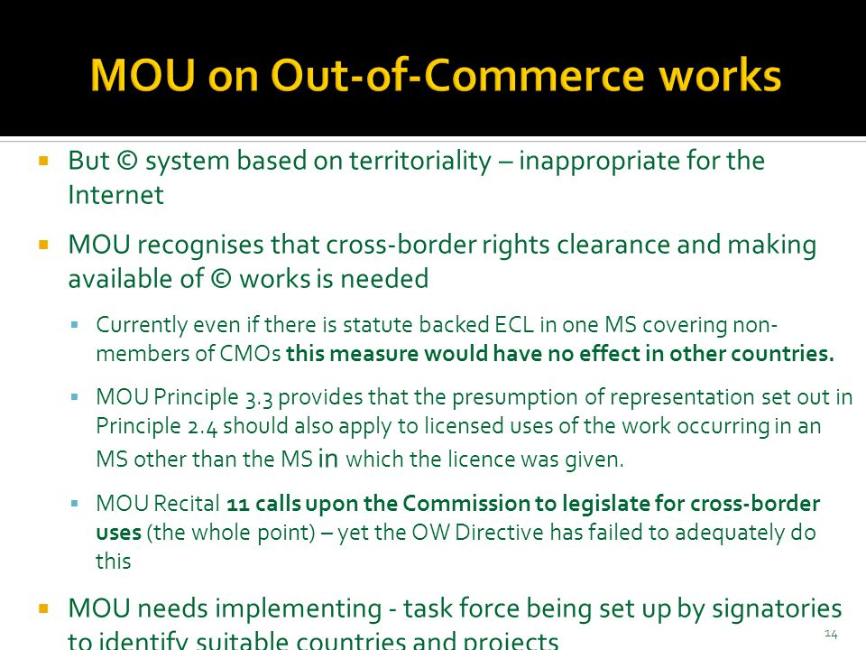  But © system based on territoriality – inappropriate for the Internet  MOU recognises that cross-border rights clearance and making available of © works is needed  Currently even if there is statute backed ECL in one MS covering non- members of CMOs this measure would have no effect in other countries.