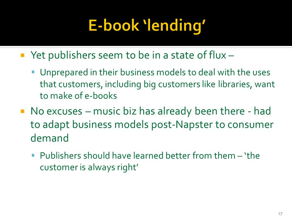  Yet publishers seem to be in a state of flux –  Unprepared in their business models to deal with the uses that customers, including big customers like libraries, want to make of e-books  No excuses – music biz has already been there - had to adapt business models post-Napster to consumer demand  Publishers should have learned better from them – 'the customer is always right' 17