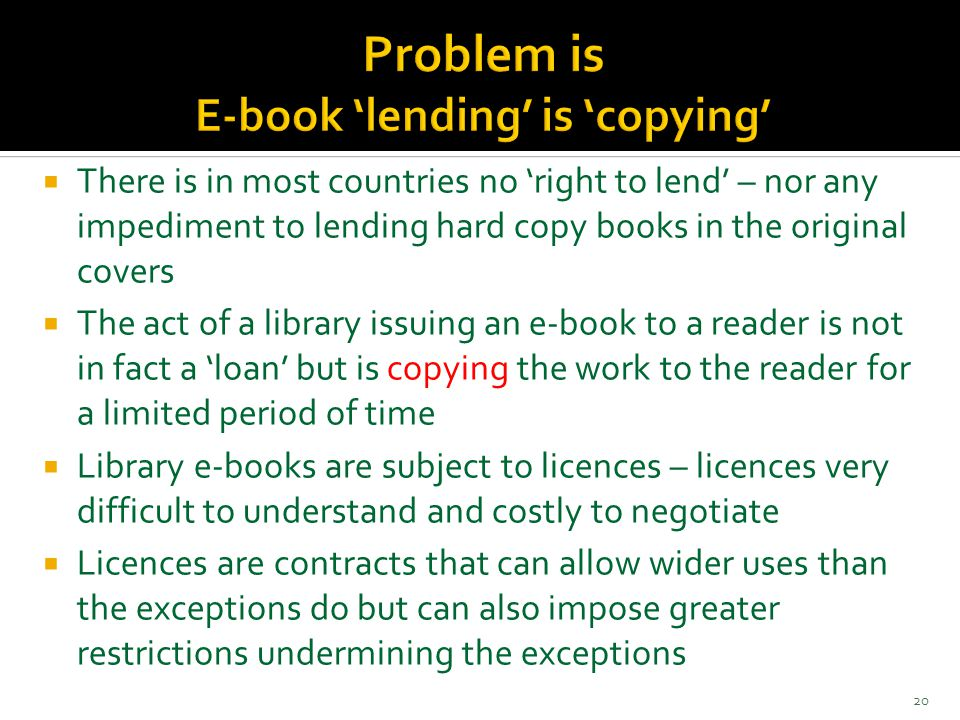  There is in most countries no 'right to lend' – nor any impediment to lending hard copy books in the original covers  The act of a library issuing an e-book to a reader is not in fact a 'loan' but is copying the work to the reader for a limited period of time  Library e-books are subject to licences – licences very difficult to understand and costly to negotiate  Licences are contracts that can allow wider uses than the exceptions do but can also impose greater restrictions undermining the exceptions 20