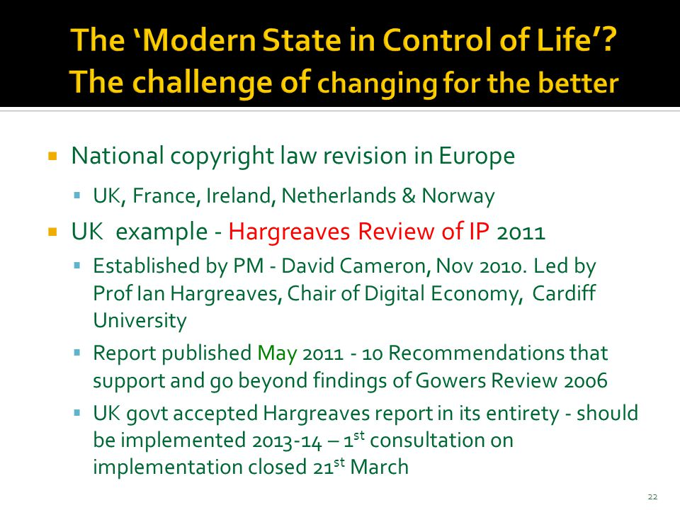 National copyright law revision in Europe  UK, France, Ireland, Netherlands & Norway  UK example - Hargreaves Review of IP 2011  Established by PM - David Cameron, Nov 2010.