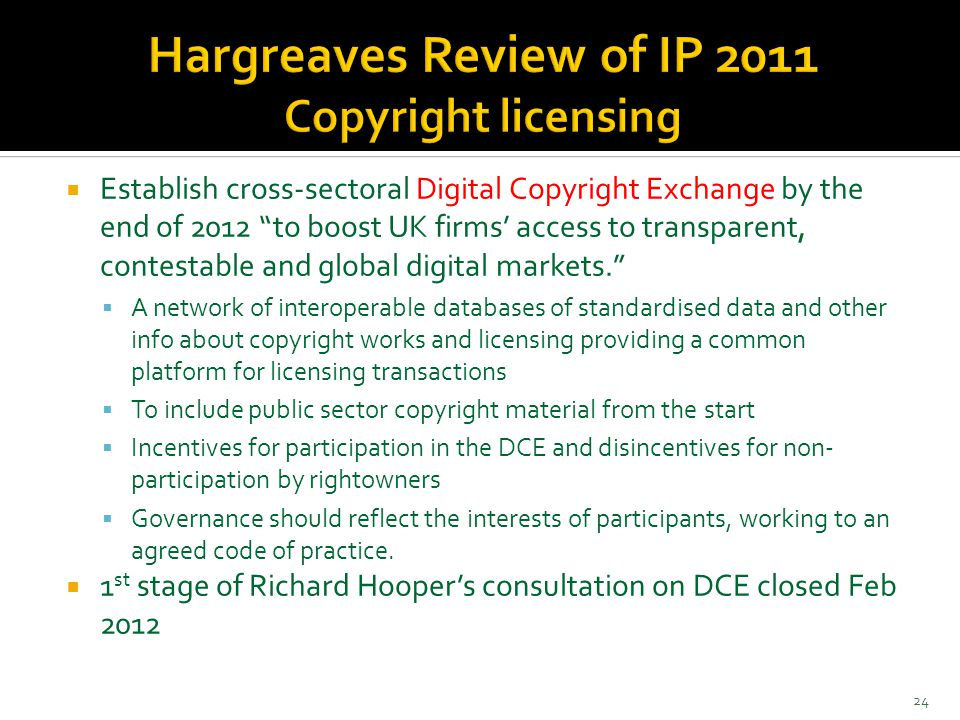  Establish cross-sectoral Digital Copyright Exchange by the end of 2012 to boost UK firms' access to transparent, contestable and global digital markets.  A network of interoperable databases of standardised data and other info about copyright works and licensing providing a common platform for licensing transactions  To include public sector copyright material from the start  Incentives for participation in the DCE and disincentives for non- participation by rightowners  Governance should reflect the interests of participants, working to an agreed code of practice.