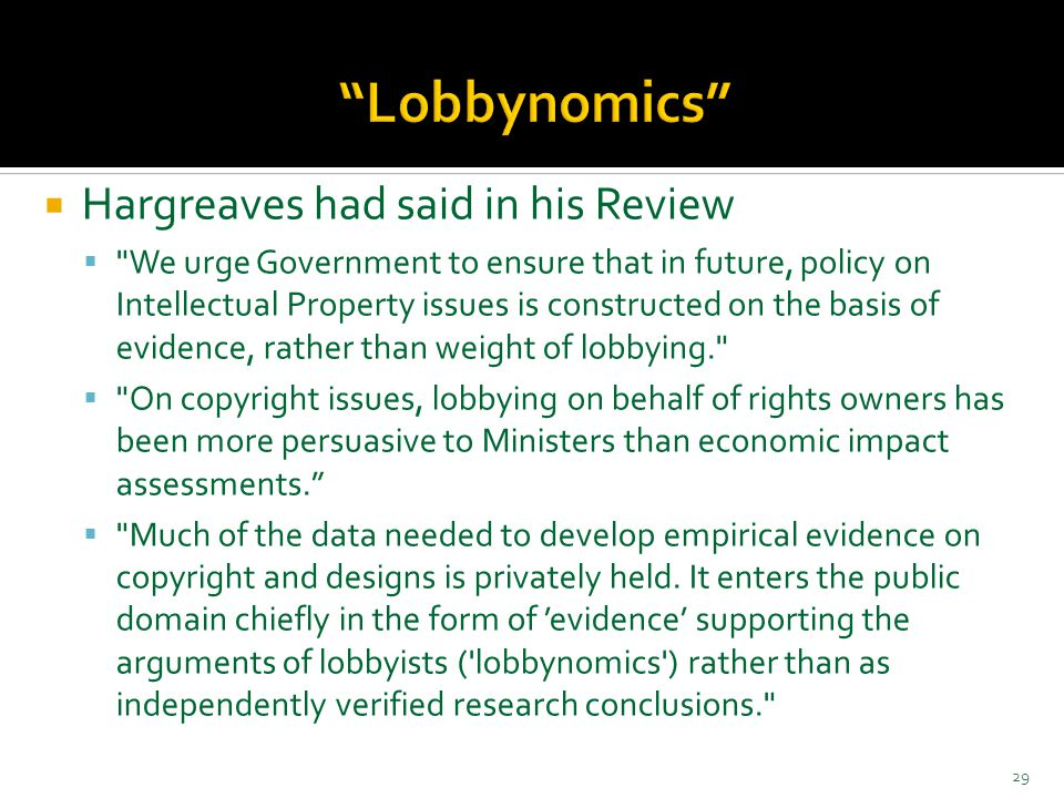  Hargreaves had said in his Review  We urge Government to ensure that in future, policy on Intellectual Property issues is constructed on the basis of evidence, rather than weight of lobbying.  On copyright issues, lobbying on behalf of rights owners has been more persuasive to Ministers than economic impact assessments.  Much of the data needed to develop empirical evidence on copyright and designs is privately held.