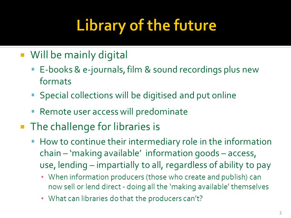  Will be mainly digital  E-books & e-journals, film & sound recordings plus new formats  Special collections will be digitised and put online  Remote user access will predominate  The challenge for libraries is  How to continue their intermediary role in the information chain – 'making available' information goods – access, use, lending – impartially to all, regardless of ability to pay ▪ When information producers (those who create and publish) can now sell or lend direct - doing all the 'making available' themselves ▪ What can libraries do that the producers can't.
