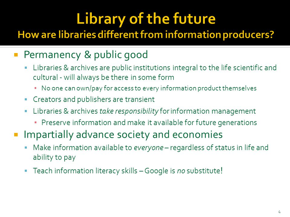  Permanency & public good  Libraries & archives are public institutions integral to the life scientific and cultural - will always be there in some form ▪ No one can own/pay for access to every information product themselves  Creators and publishers are transient  Libraries & archives take responsibility for information management ▪ Preserve information and make it available for future generations  Impartially advance society and economies  Make information available to everyone – regardless of status in life and ability to pay  Teach information literacy skills – Google is no substitute .