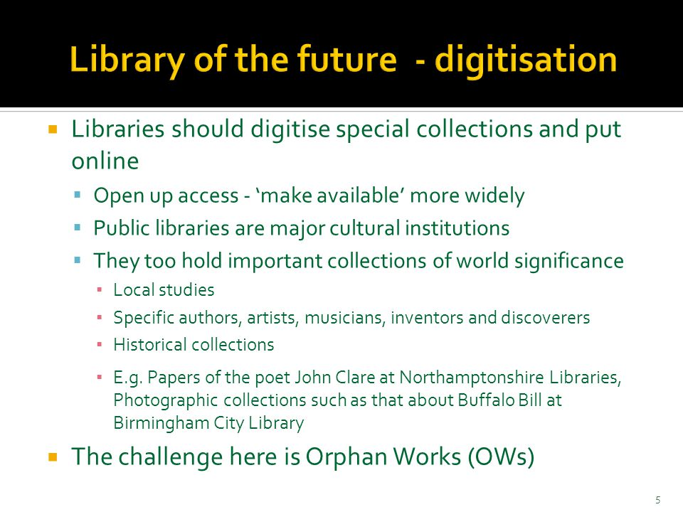  Libraries should digitise special collections and put online  Open up access - 'make available' more widely  Public libraries are major cultural institutions  They too hold important collections of world significance ▪ Local studies ▪ Specific authors, artists, musicians, inventors and discoverers ▪ Historical collections ▪ E.g.