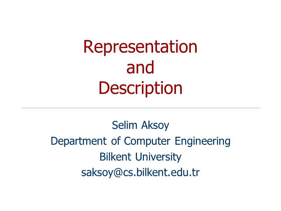 Representation and Description Selim Aksoy Department of Computer Engineering Bilkent University saksoy@cs.bilkent.edu.tr