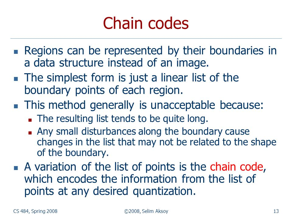 CS 484, Spring 2008©2008, Selim Aksoy13 Chain codes Regions can be represented by their boundaries in a data structure instead of an image. The simple