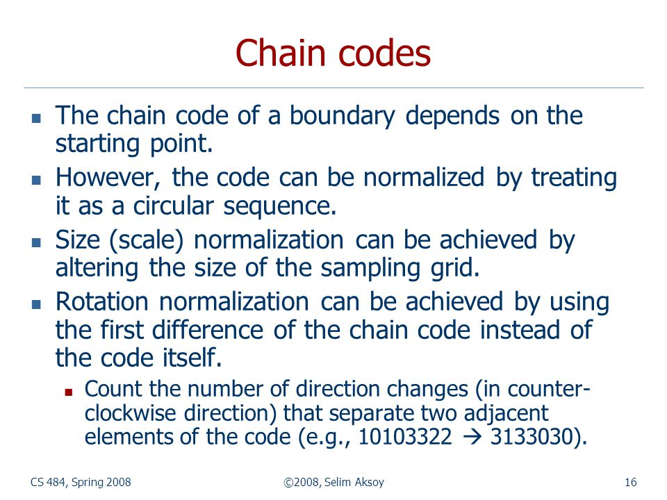 CS 484, Spring 2008©2008, Selim Aksoy16 Chain codes The chain code of a boundary depends on the starting point. However, the code can be normalized by