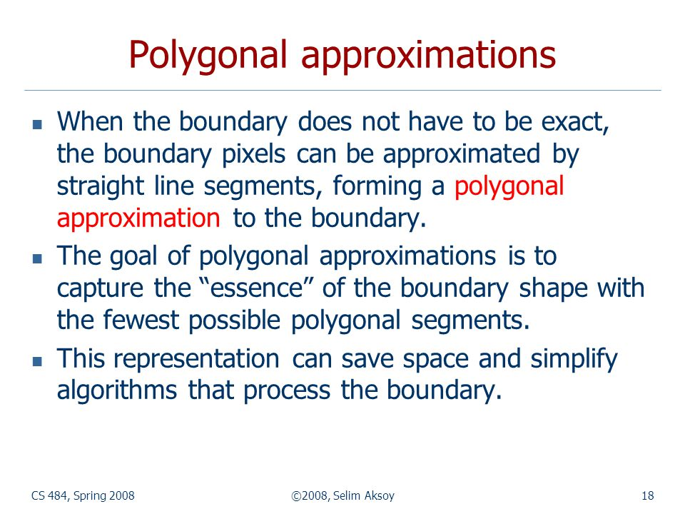 CS 484, Spring 2008©2008, Selim Aksoy18 Polygonal approximations When the boundary does not have to be exact, the boundary pixels can be approximated