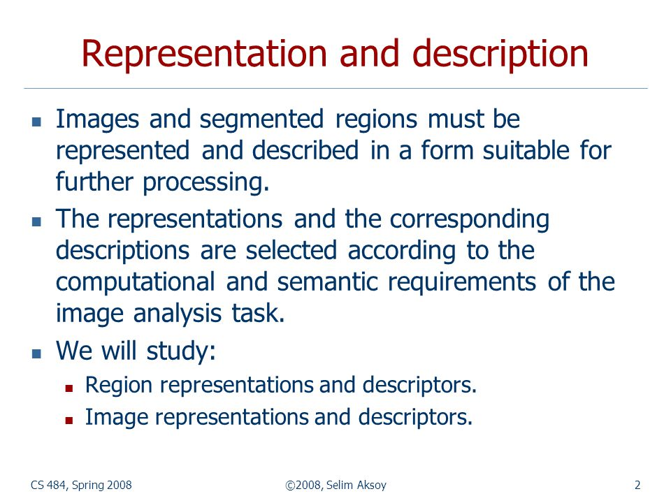 CS 484, Spring 2008©2008, Selim Aksoy3 Region representations Representing a region involves two choices: External characteristics (boundary).