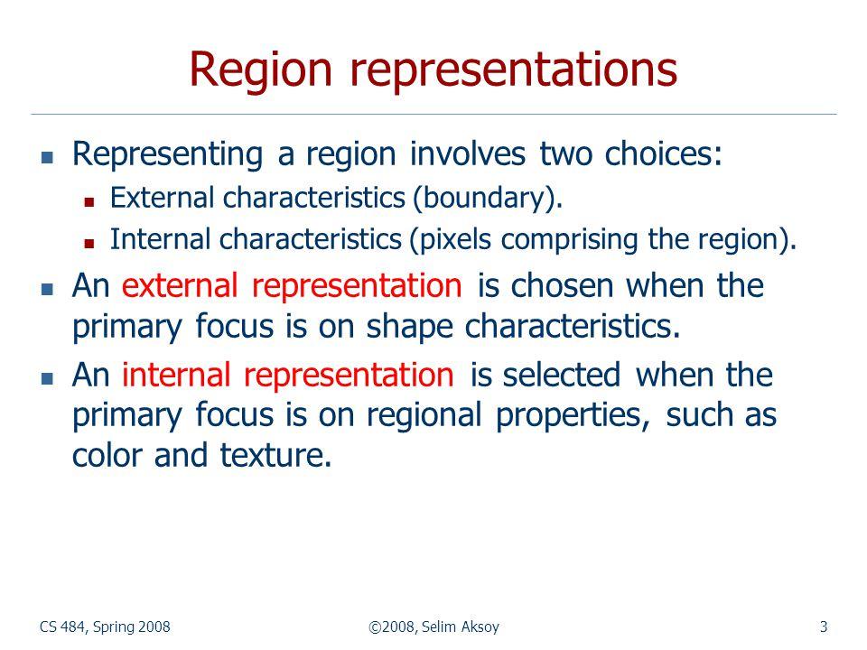 CS 484, Spring 2008©2008, Selim Aksoy3 Region representations Representing a region involves two choices: External characteristics (boundary). Interna