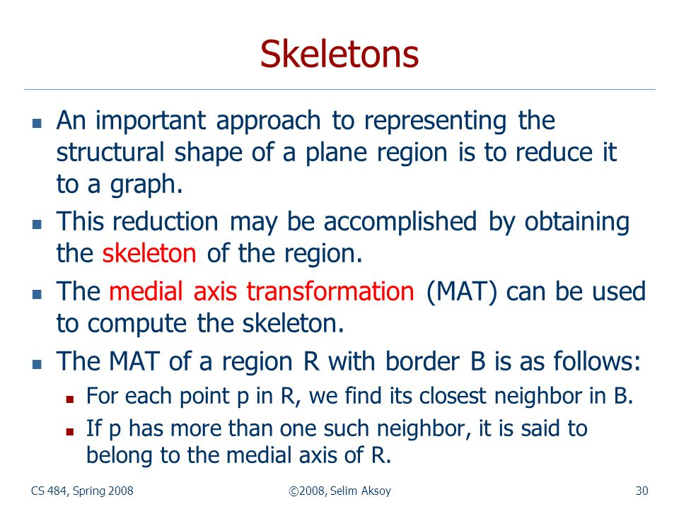 CS 484, Spring 2008©2008, Selim Aksoy30 Skeletons An important approach to representing the structural shape of a plane region is to reduce it to a gr