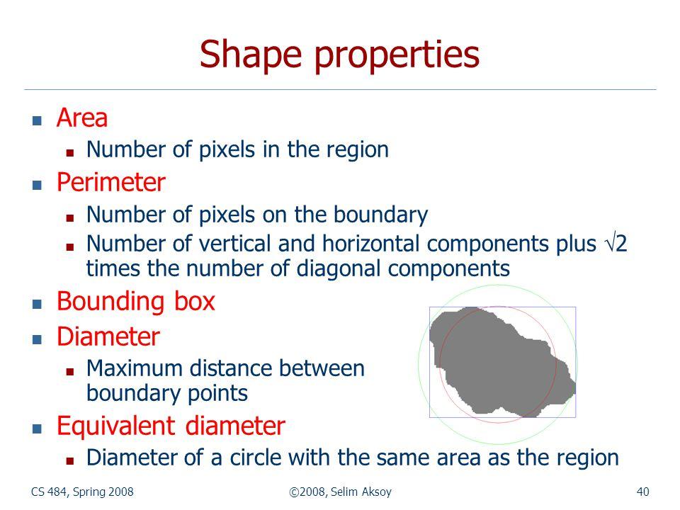 CS 484, Spring 2008©2008, Selim Aksoy40 Shape properties Area Number of pixels in the region Perimeter Number of pixels on the boundary Number of vert