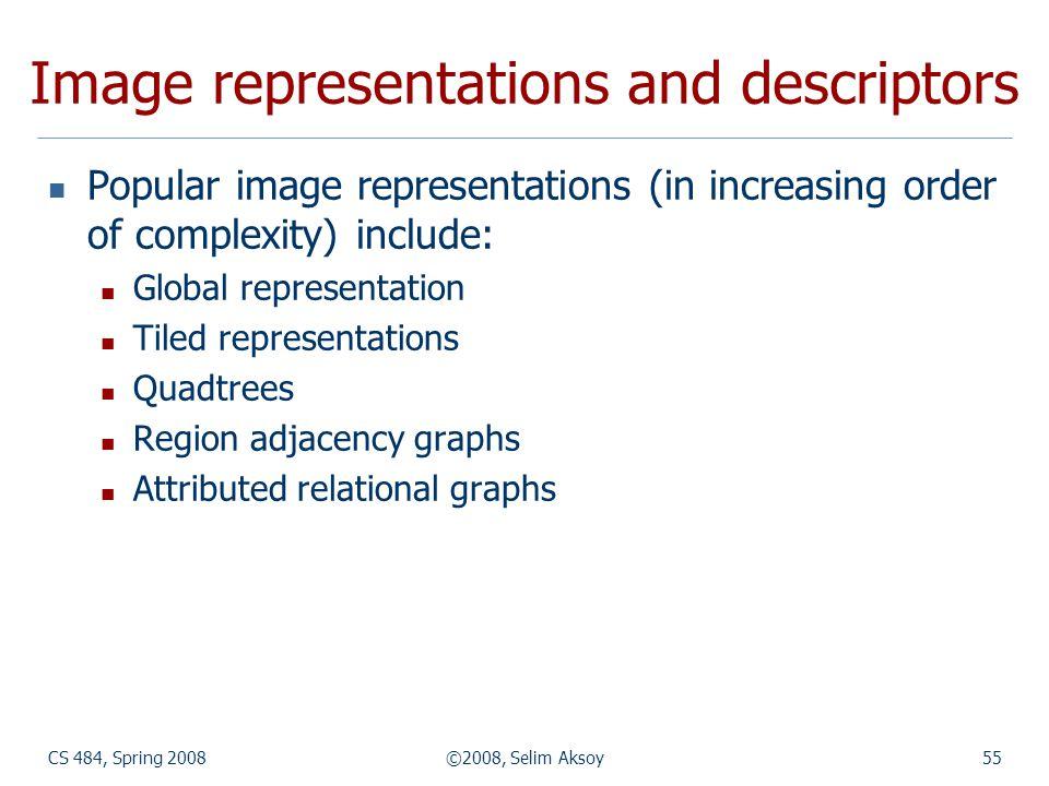 CS 484, Spring 2008©2008, Selim Aksoy55 Image representations and descriptors Popular image representations (in increasing order of complexity) includ