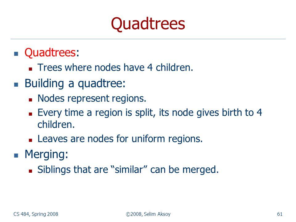 CS 484, Spring 2008©2008, Selim Aksoy61 Quadtrees Quadtrees: Trees where nodes have 4 children. Building a quadtree: Nodes represent regions. Every ti