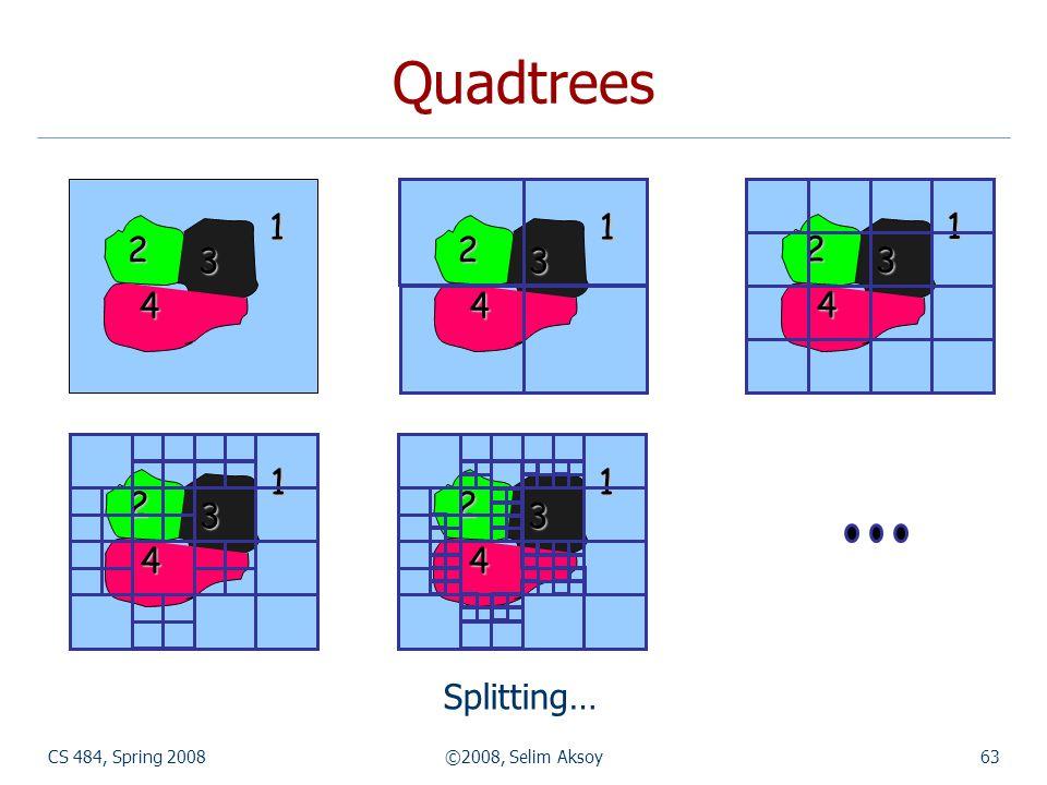 CS 484, Spring 2008©2008, Selim Aksoy63 1 2 3 4 1 2 3 4 1 2 3 4 Quadtrees Splitting… 1 2 3 4 1 2 3 4