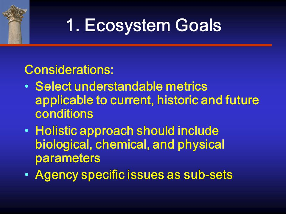 1. Ecosystem Goals Considerations: Select understandable metrics applicable to current, historic and future conditions Holistic approach should includ
