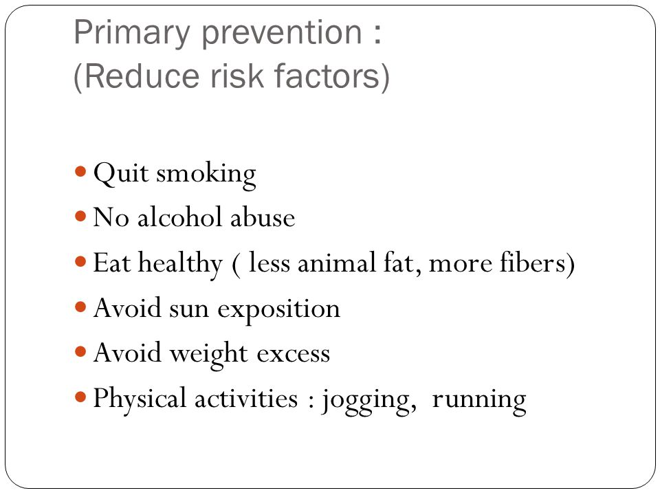 Primary prevention : (Reduce risk factors) Quit smoking No alcohol abuse Eat healthy ( less animal fat, more fibers) Avoid sun exposition Avoid weight excess Physical activities : jogging, running