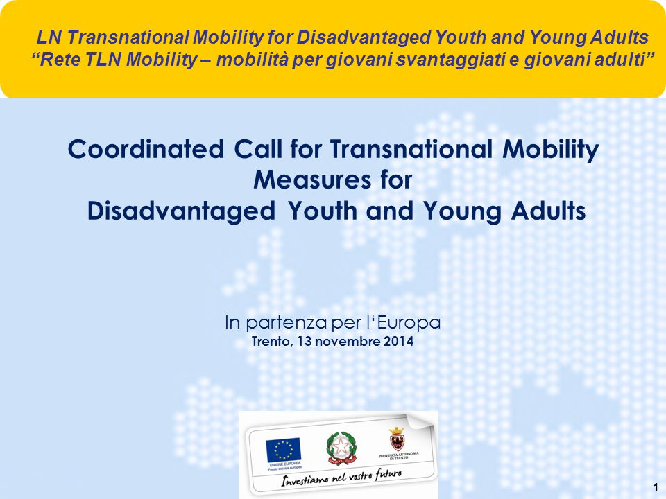 1 Coordinated Call for Transnational Mobility Measures for Disadvantaged Youth and Young Adults In partenza per l'Europa Trento, 13 novembre 2014 LN T