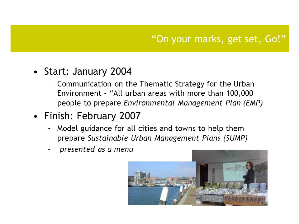 On your marks, get set, Go! Start: January 2004 –Communication on the Thematic Strategy for the Urban Environment – All urban areas with more than 100,000 people to prepare Environmental Management Plan (EMP) Finish: February 2007 –Model guidance for all cities and towns to help them prepare Sustainable Urban Management Plans (SUMP) – presented as a menu