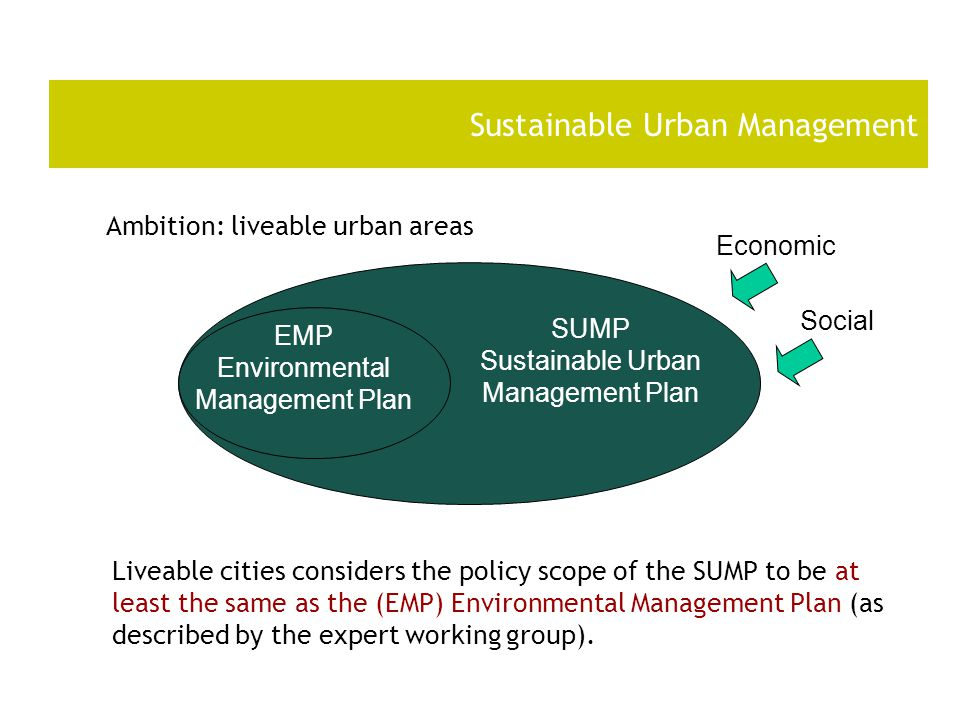 Sustainable Urban Management Ambition: liveable urban areas EMP Environmental Management Plan SUMP Sustainable Urban Management Plan Economic Social Liveable cities considers the policy scope of the SUMP to be at least the same as the (EMP) Environmental Management Plan (as described by the expert working group).
