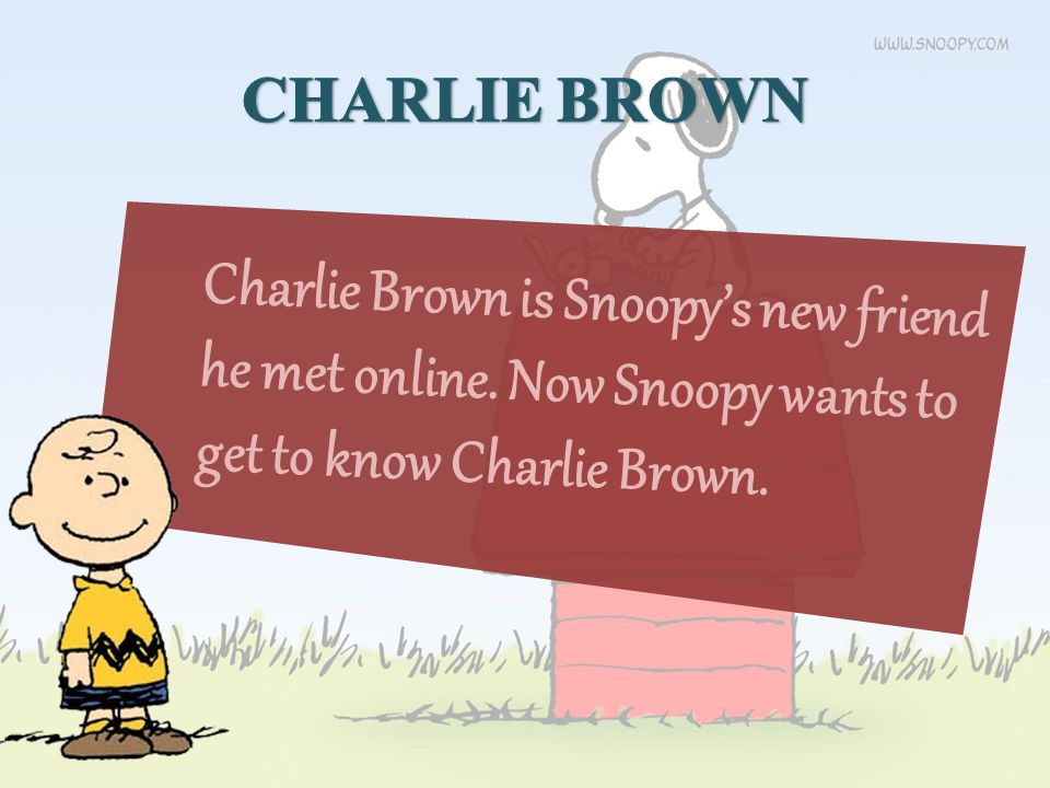 Charlie Brown is Snoopy's new friend he met online. Now Snoopy wants to get to know Charlie Brown.