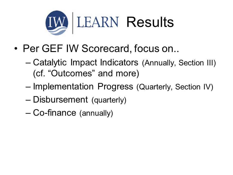 "Results Per GEF IW Scorecard, focus on.. –Catalytic Impact Indicators (Annually, Section III) (cf. ""Outcomes"" and more) –Implementation Progress (Quar"