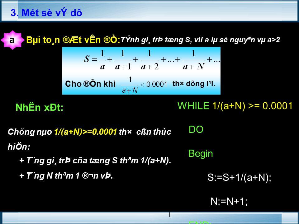 WHILE 1/(a+N) >= 0.0001 DO Begin S:=S+1/(a+N); N:=N+1; END; 3.