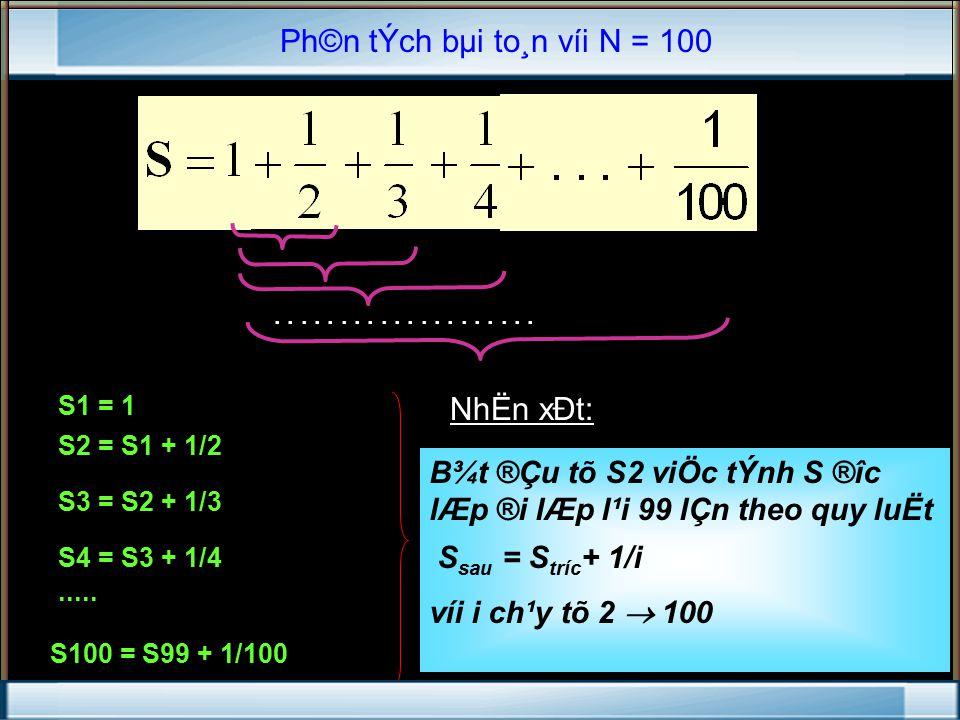 Ph©n tÝch bµi to¸n víi N = 100 NhËn xÐt: S1 = 1 S2 = S1 + 1/2 S3 = S2 + 1/3 S4 = S3 + 1/4.....