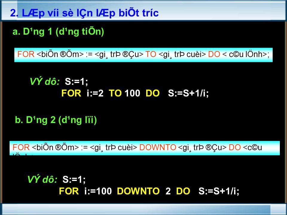 FOR <biÕn ®Õm> := <gi¸ trÞ ®Çu> TO <gi¸ trÞ cuèi> DO < c©u lÖnh>; VÝ dô: S:=1; FOR i:=2 TO 100 DO S:=S+1/i; b.