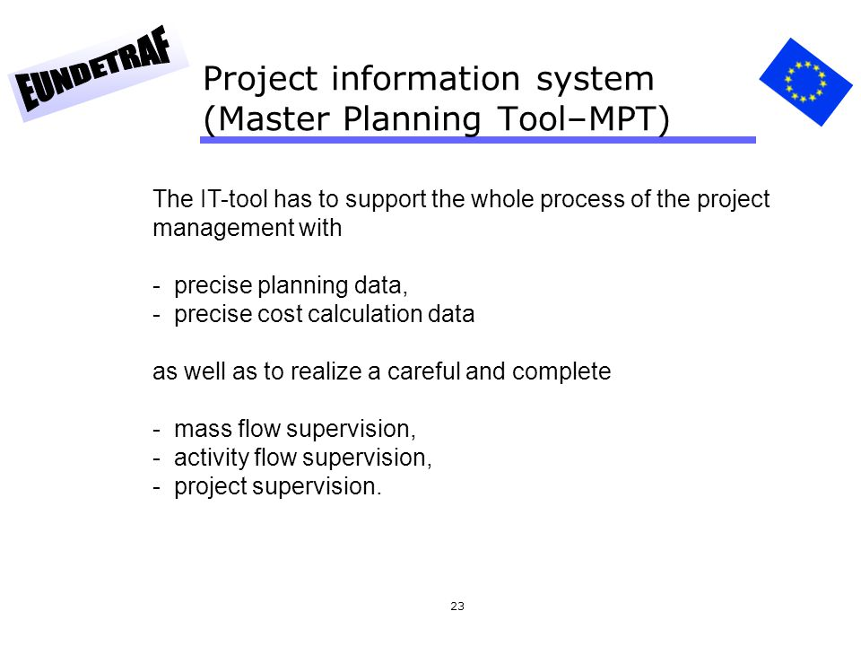23 Project information system (Master Planning Tool–MPT) The IT-tool has to support the whole process of the project management with - precise plannin