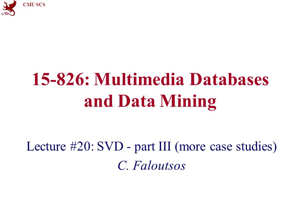 CMU SCS 15-826: Multimedia Databases and Data Mining Lecture #20: SVD - part III (more case studies) C.