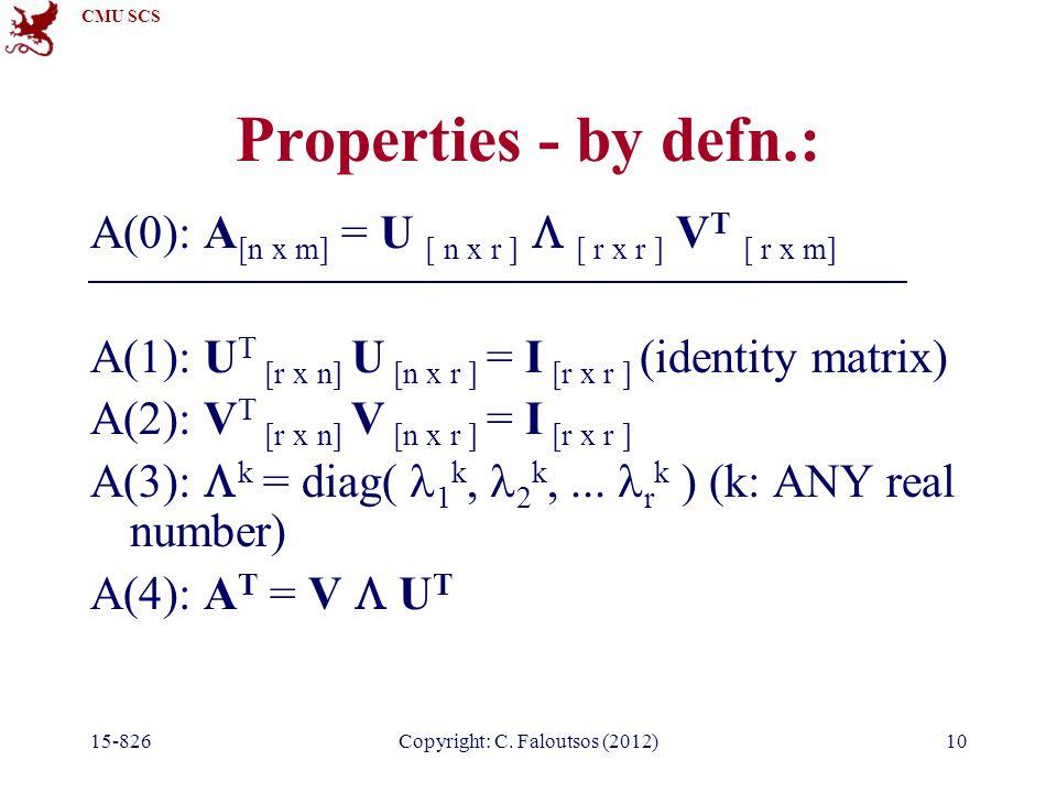 CMU SCS 15-826Copyright: C. Faloutsos (2012)10 Properties - by defn.: A(0): A [n x m] = U [ n x r ]  [ r x r ] V T [ r x m] A(1): U T [r x n] U [n x