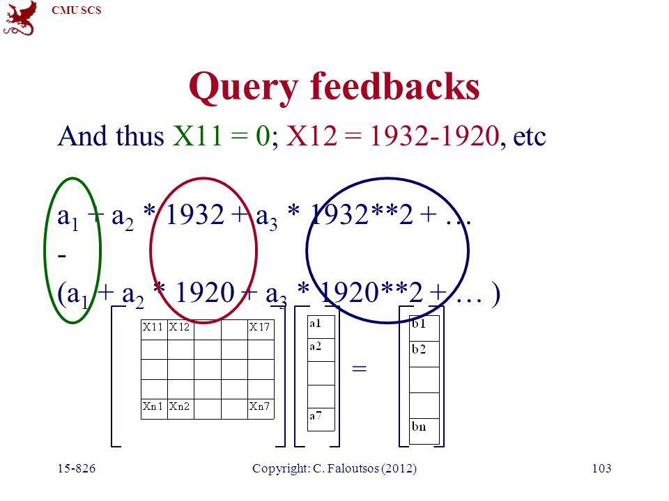 CMU SCS 15-826Copyright: C. Faloutsos (2012)103 Query feedbacks And thus X11 = 0; X12 = 1932-1920, etc a 1 + a 2 * 1932 + a 3 * 1932**2 + … - (a 1 + a